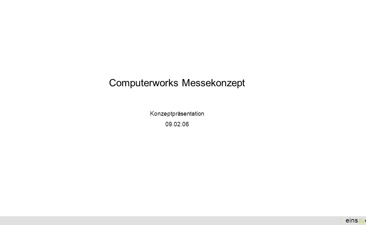 : einszueins Computerworks Messekonzept Konzeptpräsentation 09.02.06