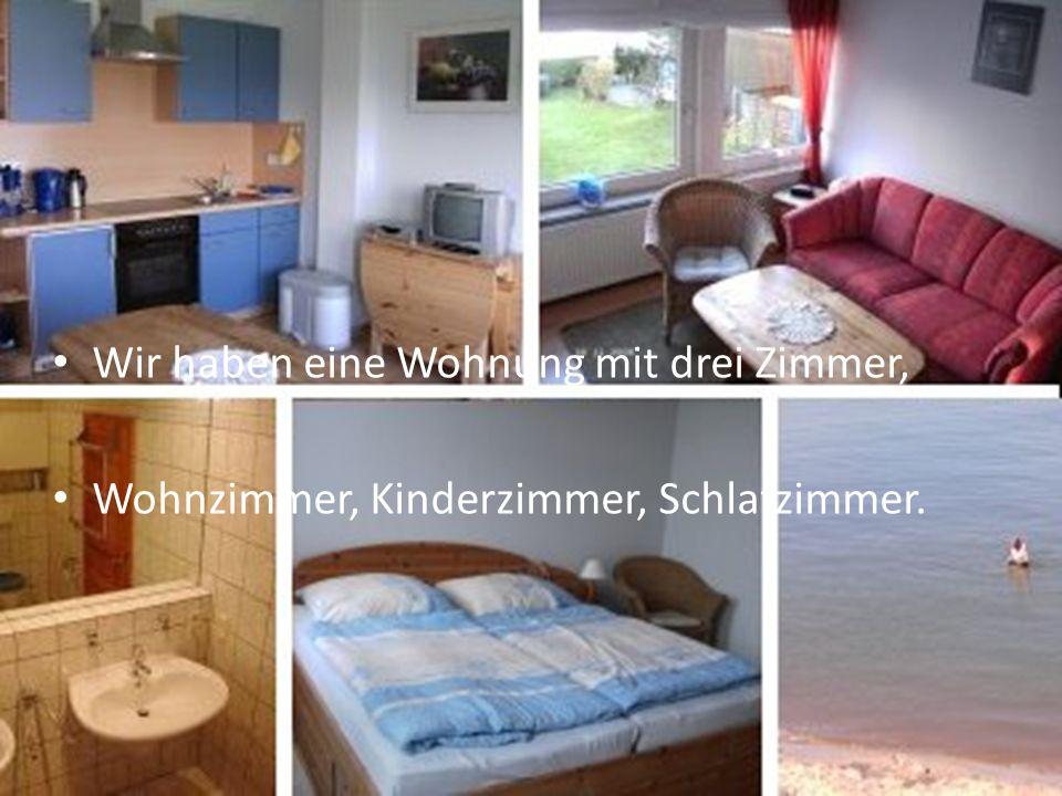 Wir haben eine Wohnung mit drei Zimmer, Wohnzimmer, Kinderzimmer, Schlafzimmer.