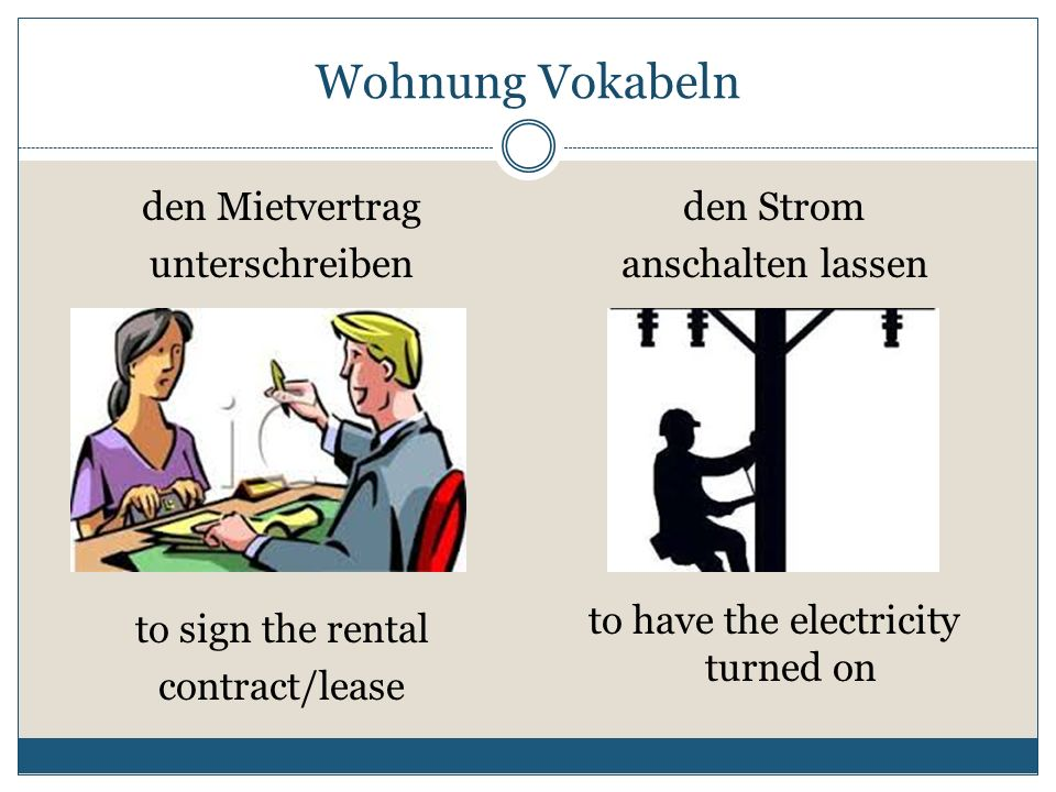 Wohnung Vokabeln den Mietvertrag unterschreiben den Strom anschalten lassen to sign the rental contract/lease to have the electricity turned on