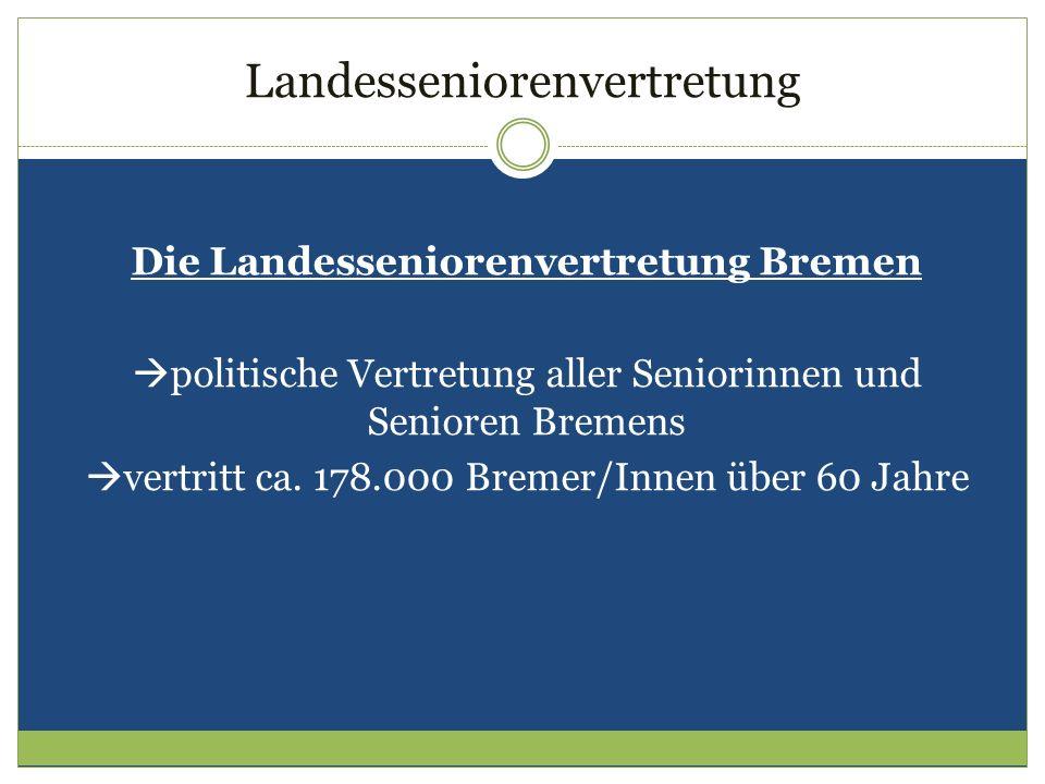 Landesseniorenvertretung Die Landesseniorenvertretung Bremen politische Vertretung aller Seniorinnen und Senioren Bremens vertritt ca. 178.000 Bremer/