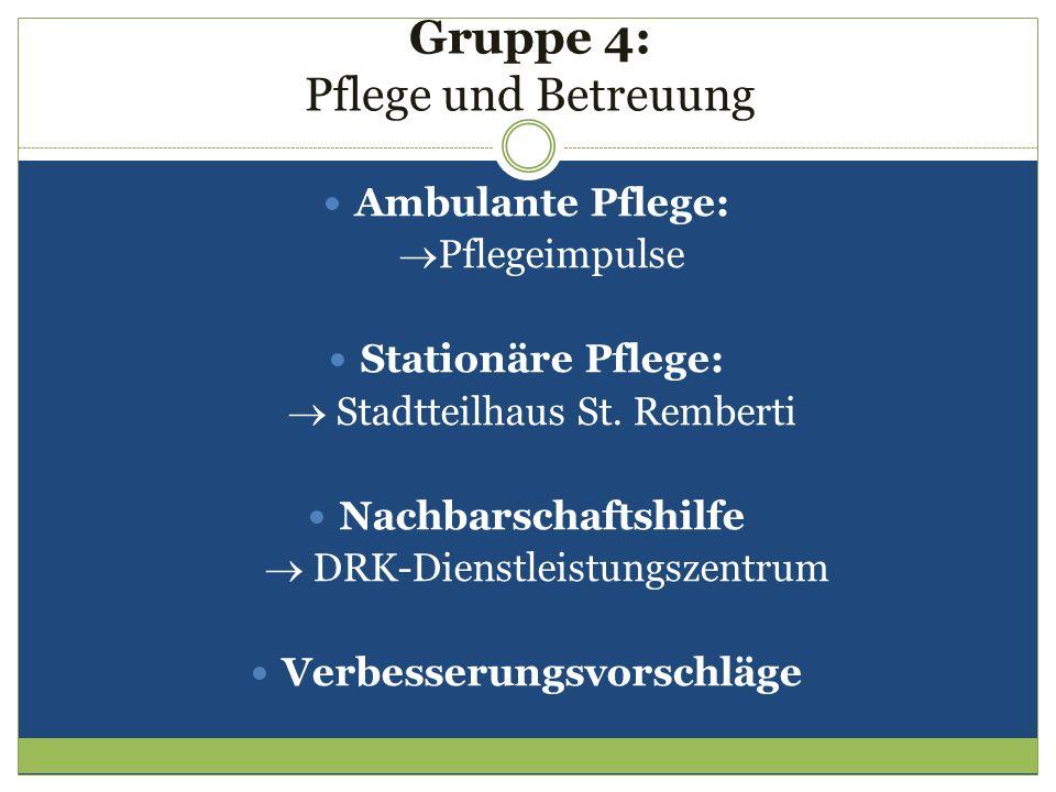 Gruppe 4: Pflege und Betreuung Ambulante Pflege: Pflegeimpulse Stationäre Pflege: Stadtteilhaus St. Remberti Nachbarschaftshilfe DRK-Dienstleistungsze
