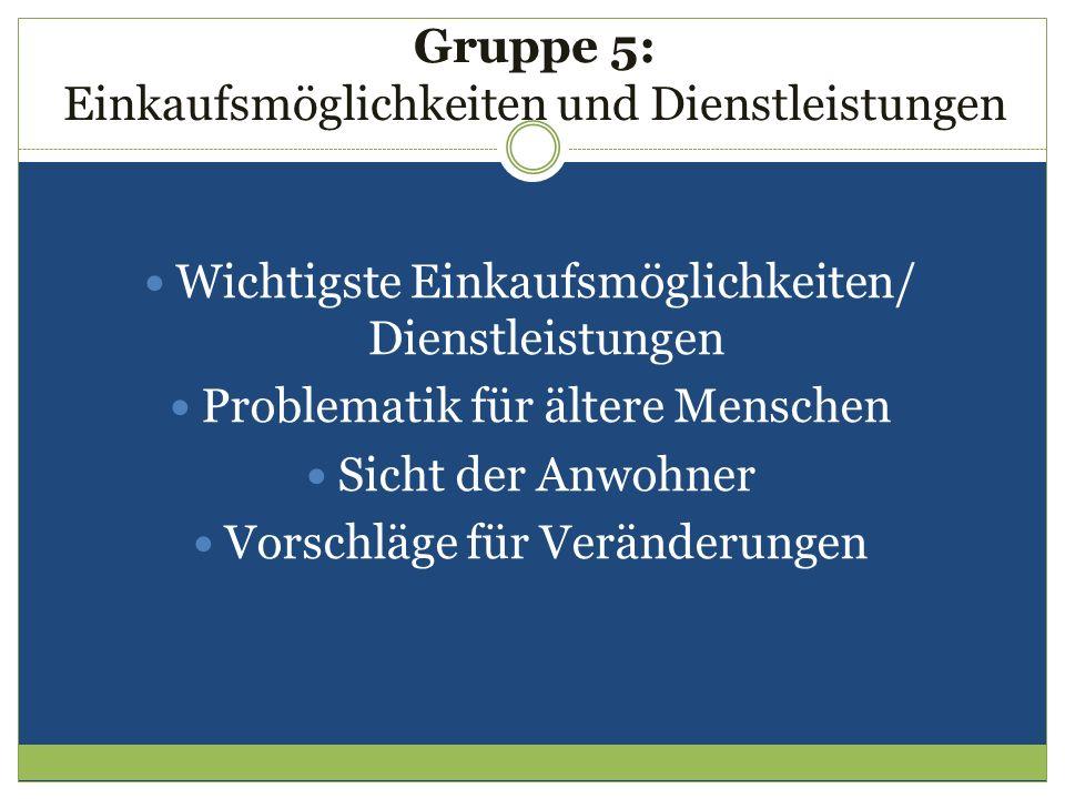 Gruppe 5: Einkaufsmöglichkeiten und Dienstleistungen Wichtigste Einkaufsmöglichkeiten/ Dienstleistungen Problematik für ältere Menschen Sicht der Anwo
