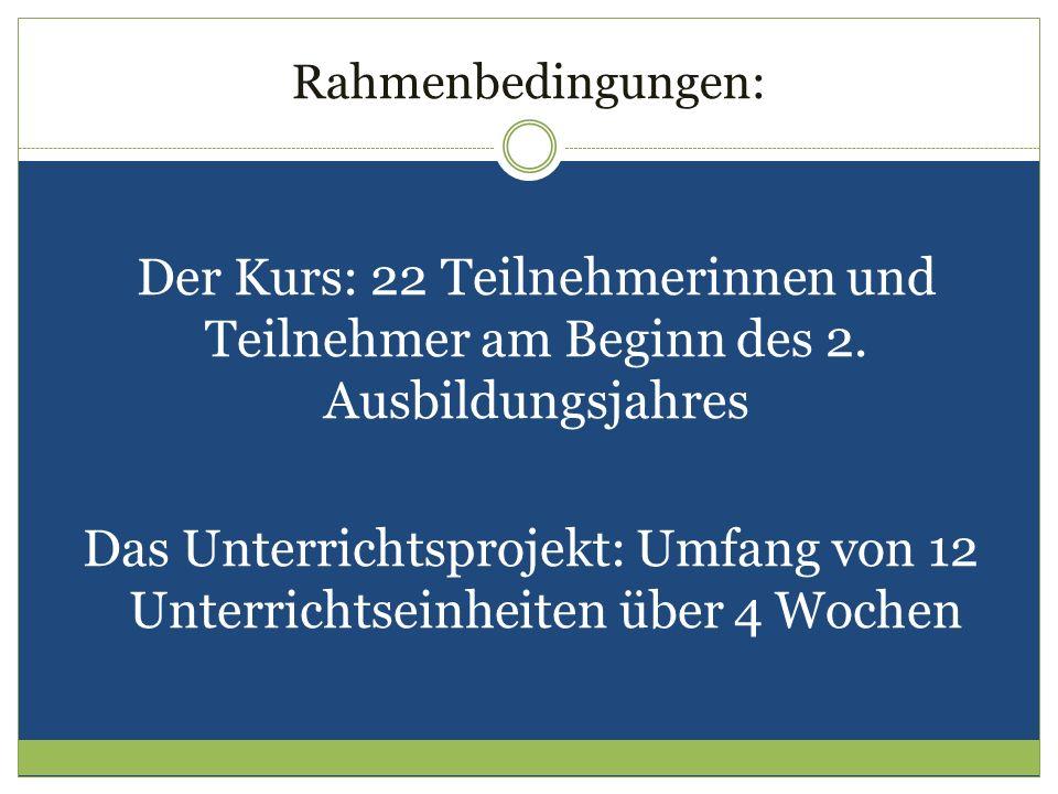 Rahmenbedingungen: Der Kurs: 22 Teilnehmerinnen und Teilnehmer am Beginn des 2. Ausbildungsjahres Das Unterrichtsprojekt: Umfang von 12 Unterrichtsein
