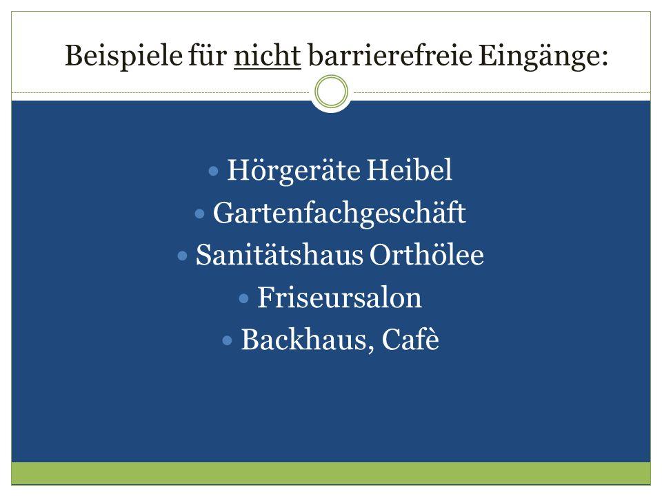 Beispiele für nicht barrierefreie Eingänge: Hörgeräte Heibel Gartenfachgeschäft Sanitätshaus Orthölee Friseursalon Backhaus, Cafè