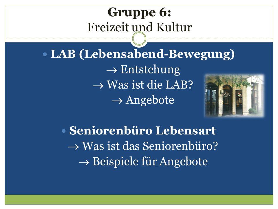 Gruppe 6: Freizeit und Kultur LAB (Lebensabend-Bewegung) Entstehung Was ist die LAB? Angebote Seniorenbüro Lebensart Was ist das Seniorenbüro? Beispie