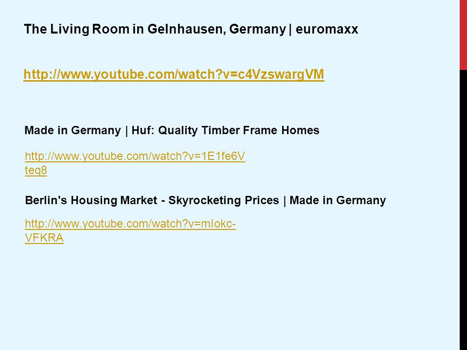 The Living Room in Gelnhausen, Germany | euromaxx http://www.youtube.com/watch v=c4VzswargVM http://www.youtube.com/watch v=1E1fe6V teq8 Made in Germany | Huf: Quality Timber Frame Homes http://www.youtube.com/watch v=mIokc- VFKRA Berlin s Housing Market - Skyrocketing Prices | Made in Germany