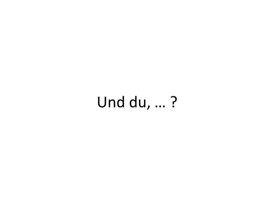Und du, … ?