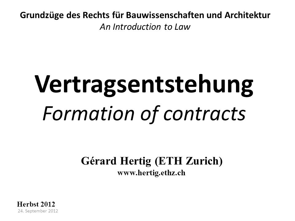 Vertragsentstehung Formation of contracts Grundzüge des Rechts für Bauwissenschaften und Architektur An Introduction to Law Herbst 2012 Gérard Hertig (ETH Zurich) www.hertig.ethz.ch 24.