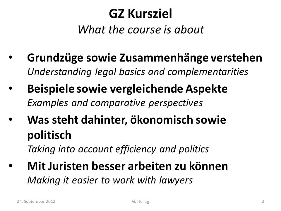 GZ Kursziel What the course is about Grundzüge sowie Zusammenhänge verstehen Understanding legal basics and complementarities Beispiele sowie vergleichende Aspekte Examples and comparative perspectives Was steht dahinter, ökonomisch sowie politisch Taking into account efficiency and politics Mit Juristen besser arbeiten zu können Making it easier to work with lawyers 24.