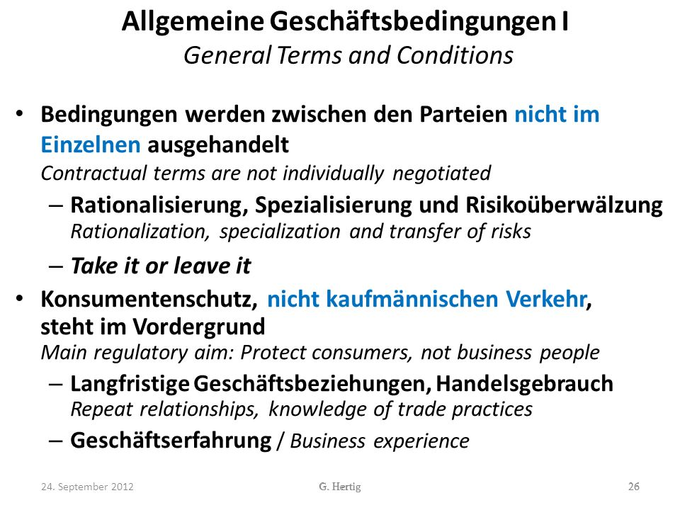 Allgemeine Geschäftsbedingungen I General Terms and Conditions Bedingungen werden zwischen den Parteien nicht im Einzelnen ausgehandelt Contractual terms are not individually negotiated – Rationalisierung, Spezialisierung und Risikoüberwälzung Rationalization, specialization and transfer of risks – Take it or leave it Konsumentenschutz, nicht kaufmännischen Verkehr, steht im Vordergrund Main regulatory aim: Protect consumers, not business people – Langfristige Geschäftsbeziehungen, Handelsgebrauch Repeat relationships, knowledge of trade practices – Geschäftserfahrung / Business experience 26G.