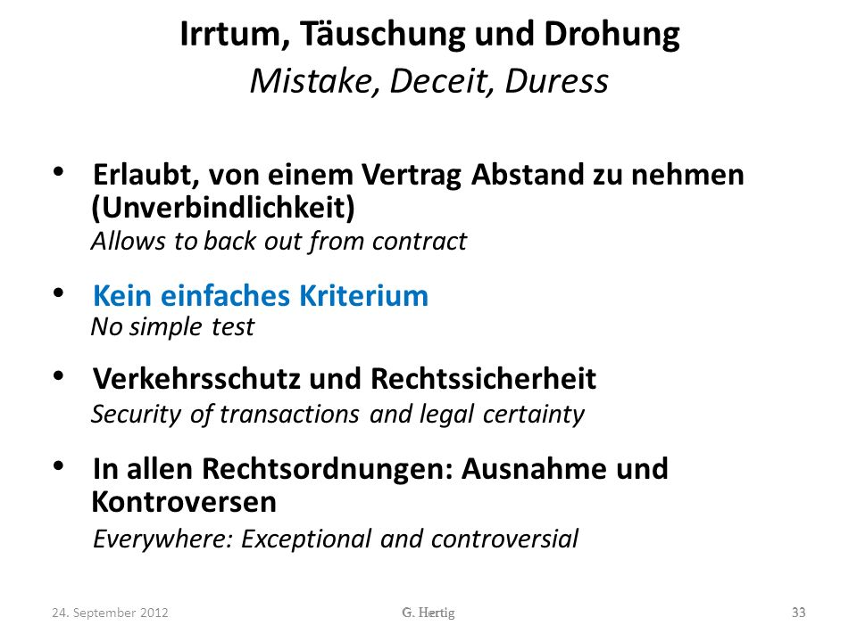 Irrtum, Täuschung und Drohung Mistake, Deceit, Duress Erlaubt, von einem Vertrag Abstand zu nehmen (Unverbindlichkeit) Allows to back out from contract Kein einfaches Kriterium No simple test Verkehrsschutz und Rechtssicherheit Security of transactions and legal certainty In allen Rechtsordnungen: Ausnahme und Kontroversen Everywhere: Exceptional and controversial 33G.