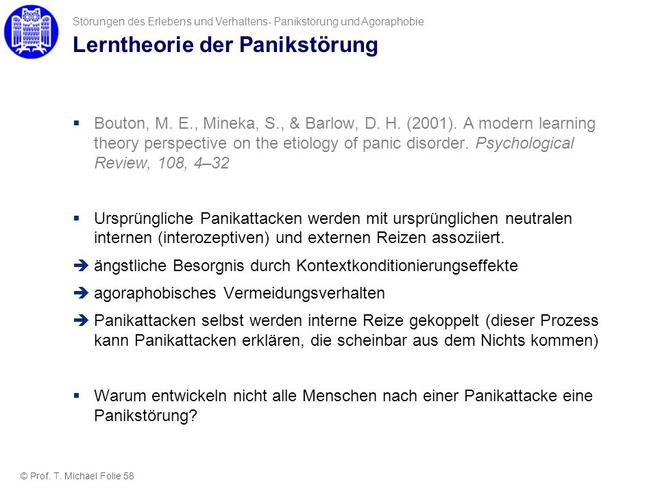 Lerntheorie der Panikstörung Bouton, M. E., Mineka, S., & Barlow, D. H. (2001). A modern learning theory perspective on the etiology of panic disorder