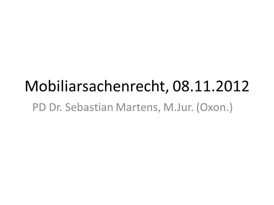 Mobiliarsachenrecht, 08.11.2012 PD Dr. Sebastian Martens, M.Jur. (Oxon.)