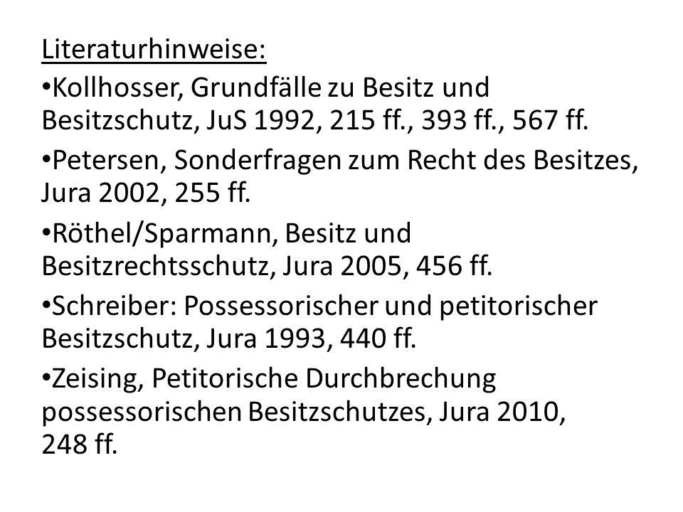 Literaturhinweise: Kollhosser, Grundfälle zu Besitz und Besitzschutz, JuS 1992, 215 ff., 393 ff., 567 ff. Petersen, Sonderfragen zum Recht des Besitze