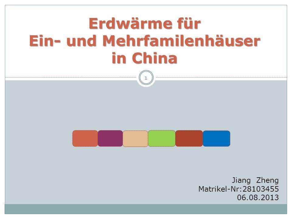 1 Erdwärme für Ein- und Mehrfamilenhäuser in China Erdwärme für Ein- und Mehrfamilenhäuser in China Jiang Zheng Matrikel-Nr:28103455 06.08.2013