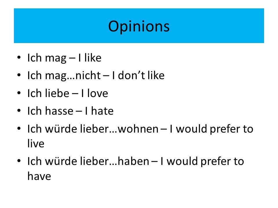 Opinions Ich mag – I like Ich mag…nicht – I dont like Ich liebe – I love Ich hasse – I hate Ich würde lieber…wohnen – I would prefer to live Ich würde lieber…haben – I would prefer to have