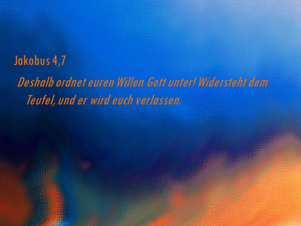 Jakobus 4,7 Deshalb ordnet euren Willen Gott unter! Widersteht dem Teufel, und er wird euch verlassen.