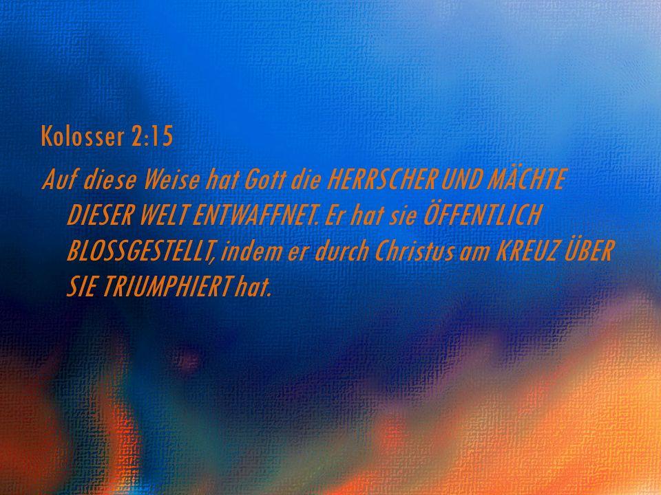 Kolosser 2:15 Auf diese Weise hat Gott die HERRSCHER UND MÄCHTE DIESER WELT ENTWAFFNET. Er hat sie ÖFFENTLICH BLOSSGESTELLT, indem er durch Christus a