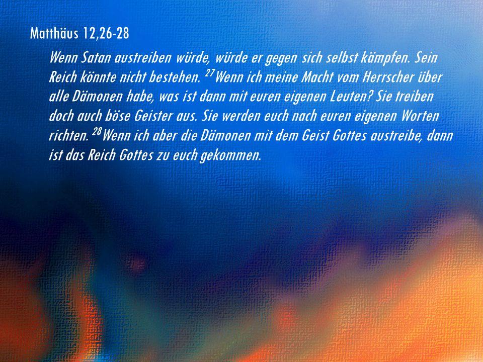 Matthäus 12,26-28 Wenn Satan austreiben würde, würde er gegen sich selbst kämpfen. Sein Reich könnte nicht bestehen. 27 Wenn ich meine Macht vom Herrs