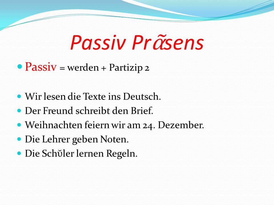 Passiv Pr sens Passiv = werden + Partizip 2 Wir lesen die Texte ins Deutsch. Der Freund schreibt den Brief. Weihnachten feiern wir am 24. Dezember. Di