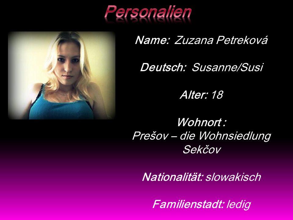 Name: Zuzana Petreková Deutsch: Susanne/Susi Alter: 18 Wohnort : Prešov – die Wohnsiedlung Sekčov Nationalität: slowakisch Familienstadt: ledig