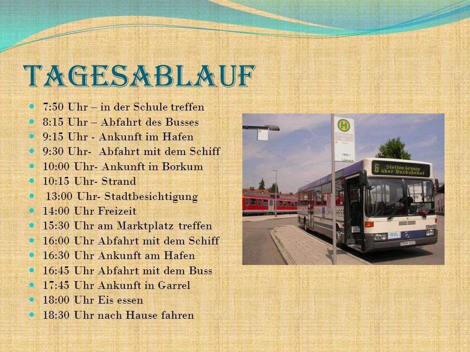 Tagesablauf 7:50 Uhr – in der Schule treffen 8:15 Uhr – Abfahrt des Busses 9:15 Uhr - Ankunft im Hafen 9:30 Uhr- Abfahrt mit dem Schiff 10:00 Uhr- Ankunft in Borkum 10:15 Uhr- Strand 13:00 Uhr- Stadtbesichtigung 14:00 Uhr Freizeit 15:30 Uhr am Marktplatz treffen 16:00 Uhr Abfahrt mit dem Schiff 16:30 Uhr Ankunft am Hafen 16:45 Uhr Abfahrt mit dem Buss 17:45 Uhr Ankunft in Garrel 18:00 Uhr Eis essen 18:30 Uhr nach Hause fahren