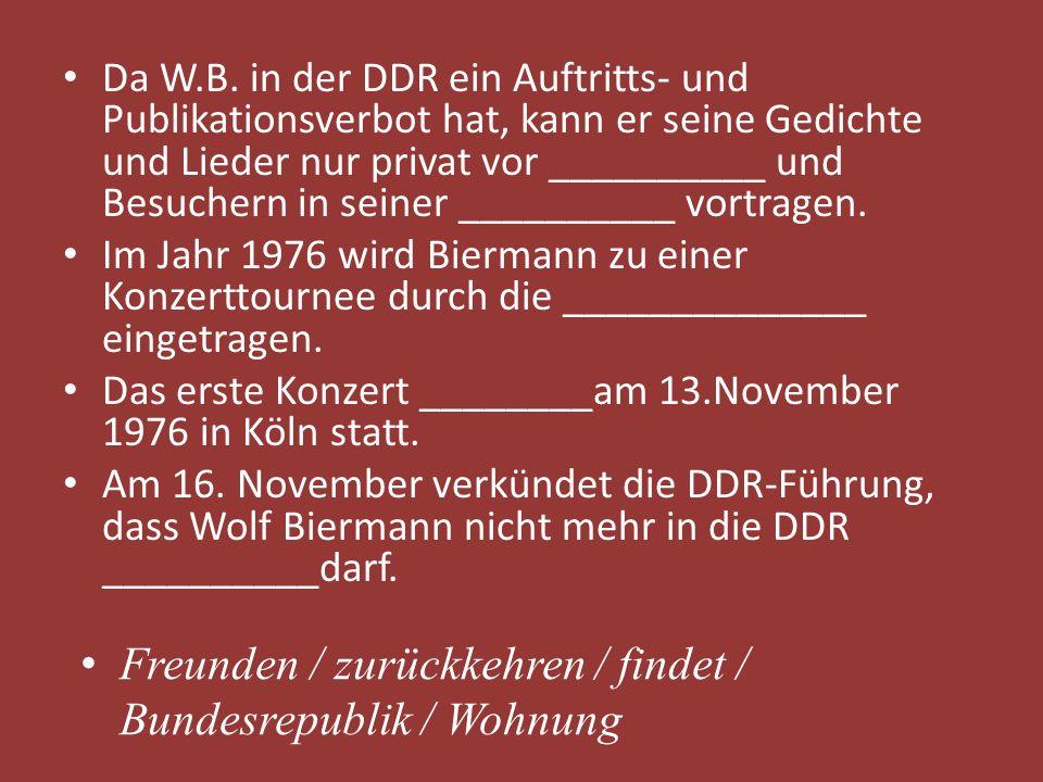 Da W.B. in der DDR ein Auftritts- und Publikationsverbot hat, kann er seine Gedichte und Lieder nur privat vor __________ und Besuchern in seiner ____