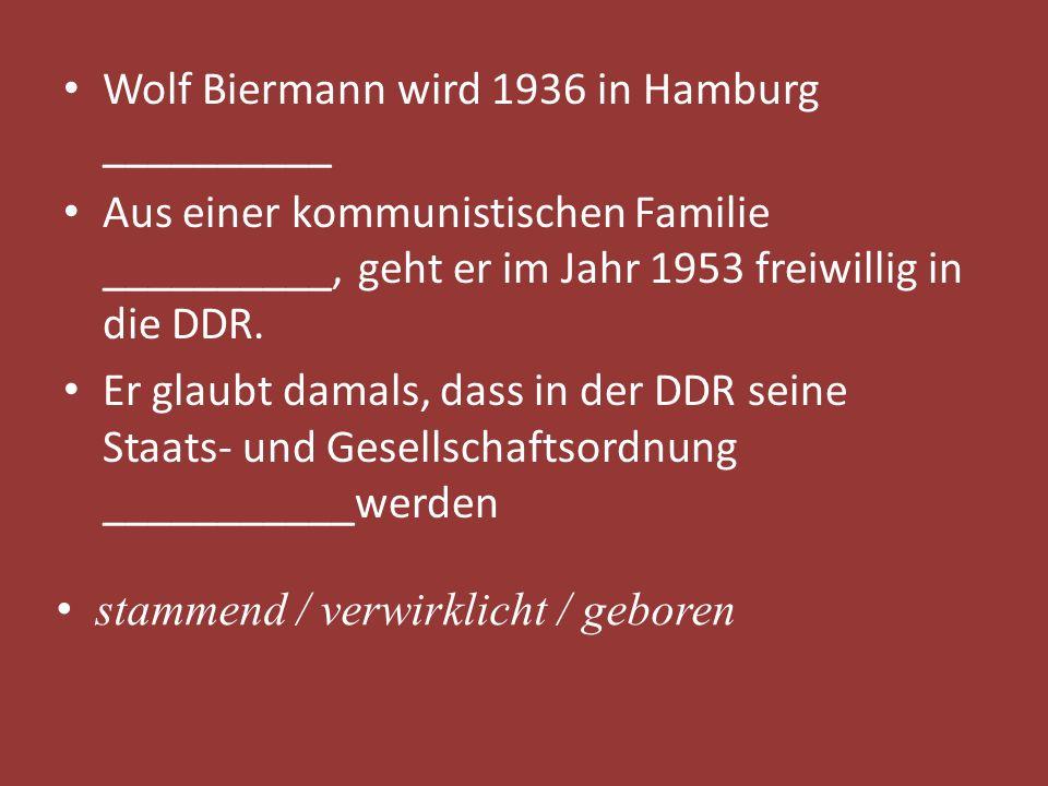 Wolf Biermann wird 1936 in Hamburg __________ Aus einer kommunistischen Familie __________, geht er im Jahr 1953 freiwillig in die DDR. Er glaubt dama