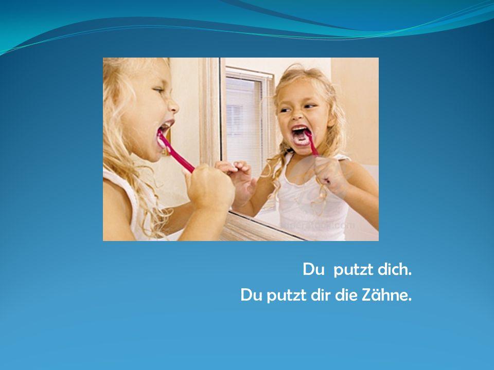 Du putzt dich. Du putzt dir die Zähne.