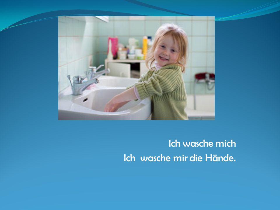 Ich wasche mich Ich wasche mir die Hände.