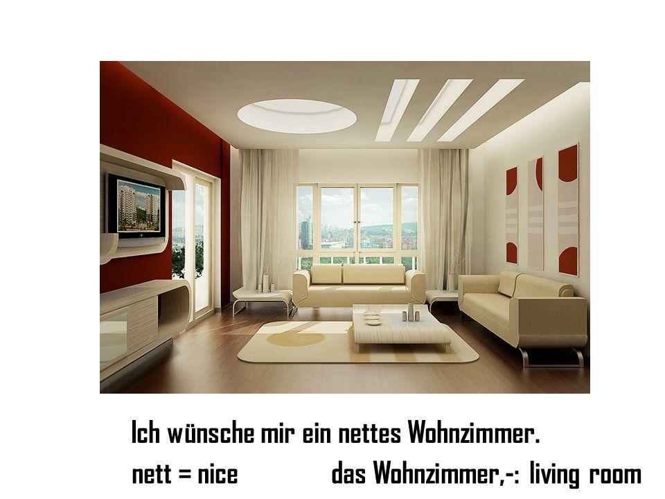 Ich wünsche mir ein nettes Wohnzimmer. nett = nicedas Wohnzimmer,-: living room