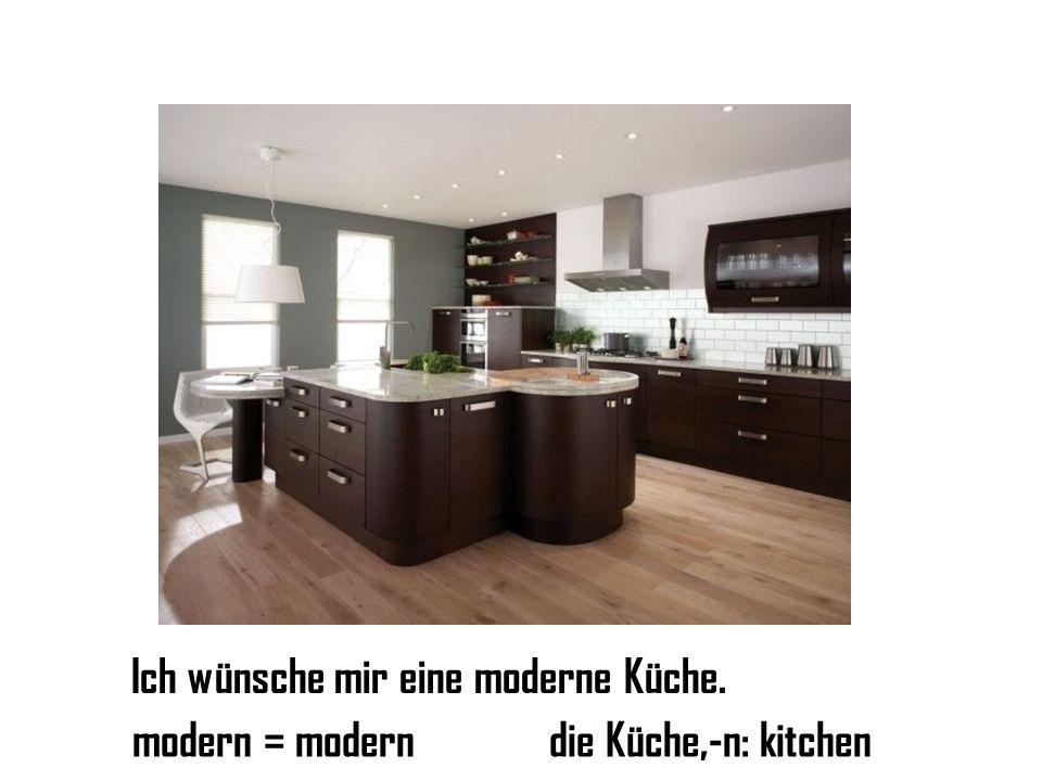 Ich wünsche mir eine moderne Küche. modern = moderndie Küche,-n: kitchen