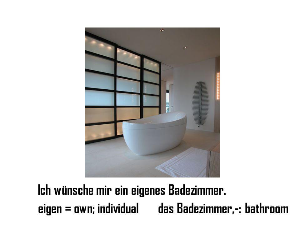 Ich wünsche mir ein eigenes Badezimmer. eigen = own; individualdas Badezimmer,-: bathroom