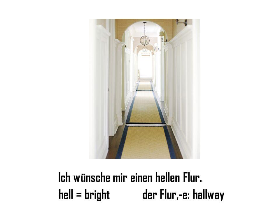 Ich wünsche mir einen hellen Flur. hell = brightder Flur,-e: hallway