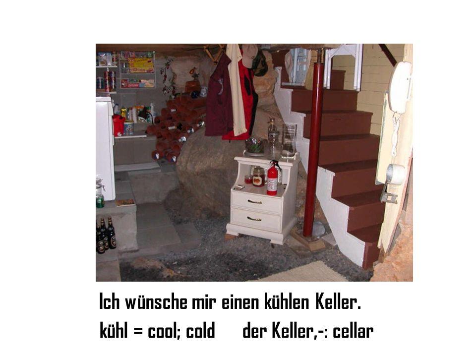 Ich wünsche mir einen kühlen Keller. kühl = cool; coldder Keller,-: cellar