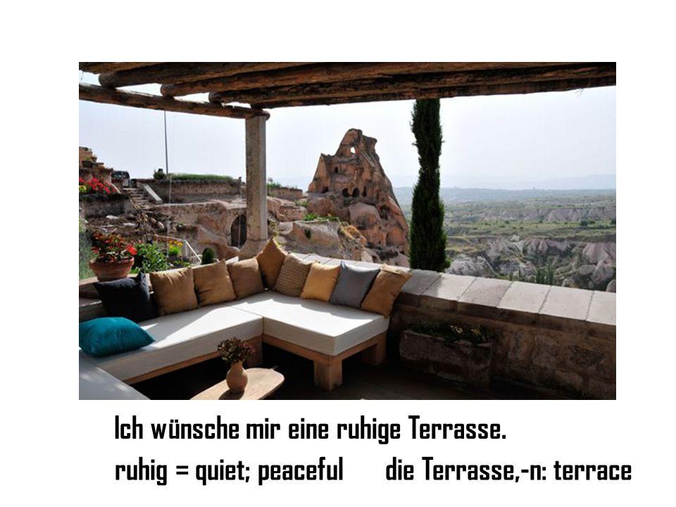 Ich wünsche mir eine ruhige Terrasse. ruhig = quiet; peacefuldie Terrasse,-n: terrace