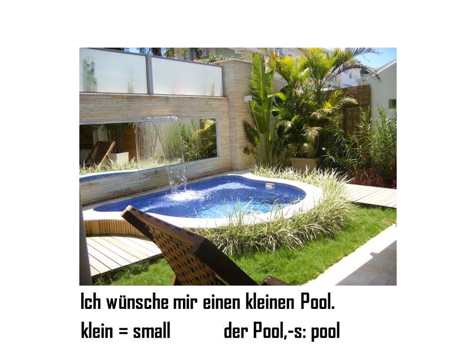 Ich wünsche mir einen kleinen Pool. klein = smallder Pool,-s: pool