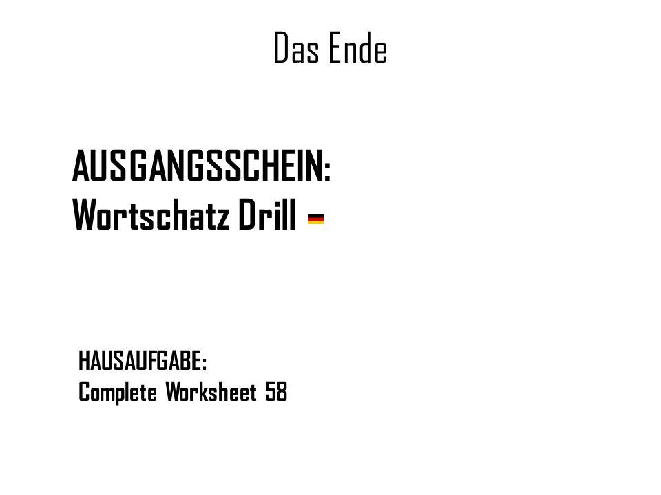 Das Ende AUSGANGSSCHEIN: Wortschatz Drill HAUSAUFGABE: Complete Worksheet 58