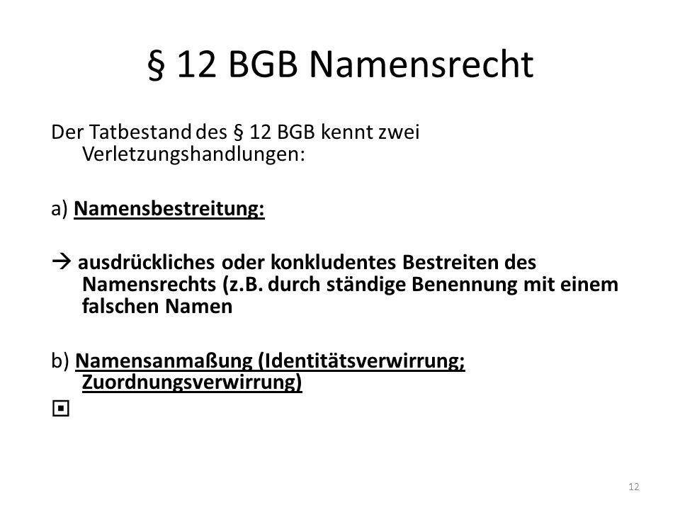 § 12 BGB Namensrecht Der Tatbestand des § 12 BGB kennt zwei Verletzungshandlungen: a) Namensbestreitung: ausdrückliches oder konkludentes Bestreiten d