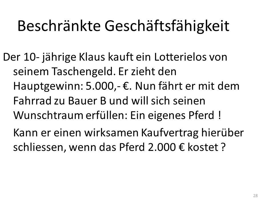 28 Beschränkte Geschäftsfähigkeit Der 10- jährige Klaus kauft ein Lotterielos von seinem Taschengeld. Er zieht den Hauptgewinn: 5.000,-. Nun fährt er
