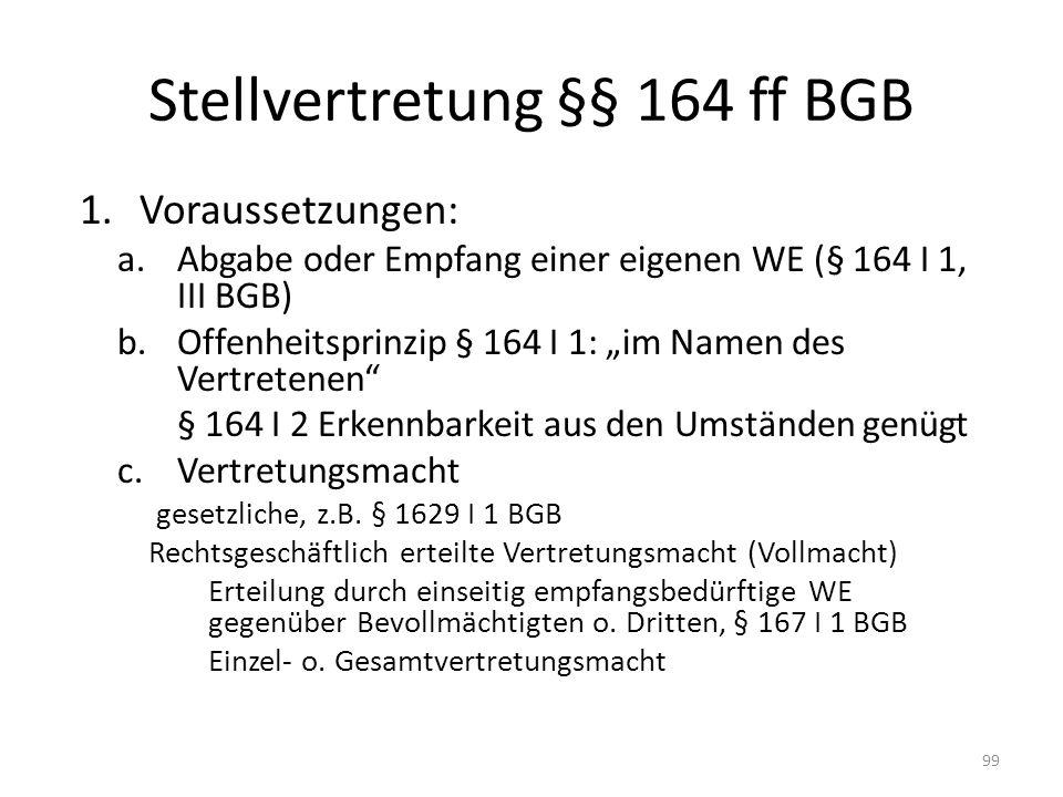 Stellvertretung §§ 164 ff BGB 1.Voraussetzungen: a.Abgabe oder Empfang einer eigenen WE (§ 164 I 1, III BGB) b.Offenheitsprinzip § 164 I 1: im Namen d