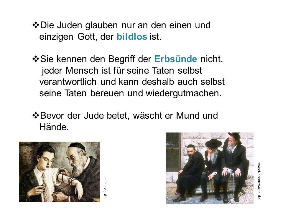 Die Juden glauben nur an den einen und einzigen Gott, der bildlos ist. Sie kennen den Begriff der Erbsünde nicht. jeder Mensch ist für seine Taten sel