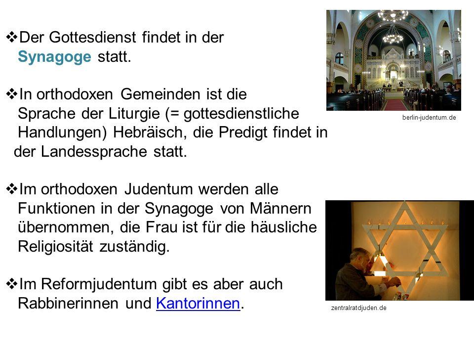 Der Gottesdienst findet in der Synagoge statt. In orthodoxen Gemeinden ist die Sprache der Liturgie (= gottesdienstliche Handlungen) Hebräisch, die Pr