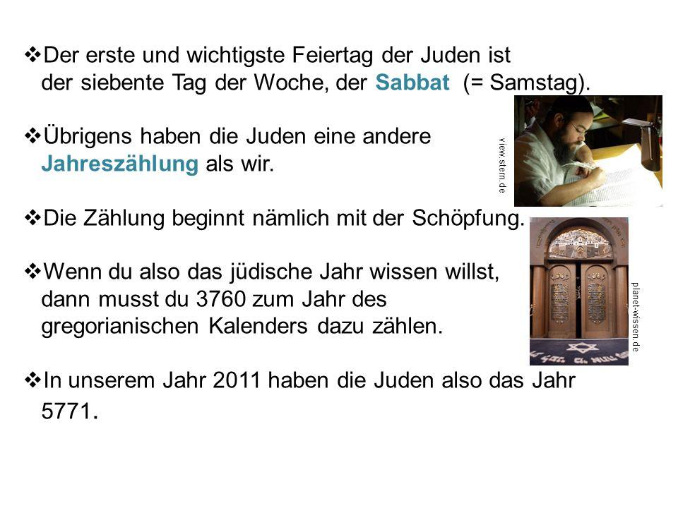 Der erste und wichtigste Feiertag der Juden ist der siebente Tag der Woche, der Sabbat (= Samstag). Übrigens haben die Juden eine andere Jahreszählung