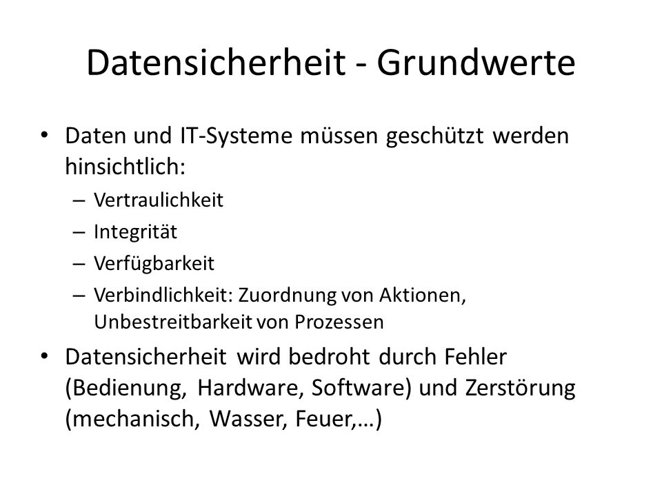 Datensicherheit - Grundwerte Daten und IT-Systeme müssen geschützt werden hinsichtlich: – Vertraulichkeit – Integrität – Verfügbarkeit – Verbindlichke