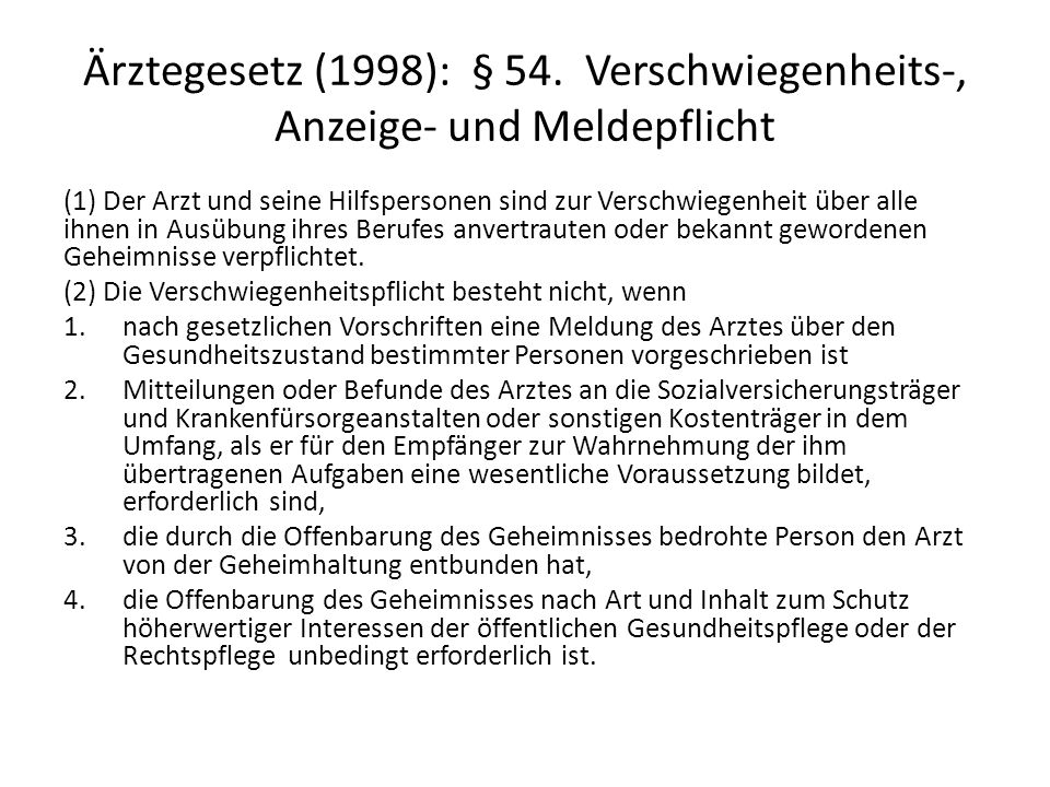 Ärztegesetz (1998): § 54. Verschwiegenheits-, Anzeige- und Meldepflicht (1) Der Arzt und seine Hilfspersonen sind zur Verschwiegenheit über alle ihnen