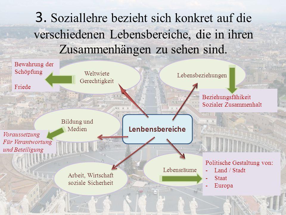 3. Soziallehre bezieht sich konkret auf die verschiedenen Lebensbereiche, die in ihren Zusammenhängen zu sehen sind. Lenbensbereiche Arbeit, Wirtschaf
