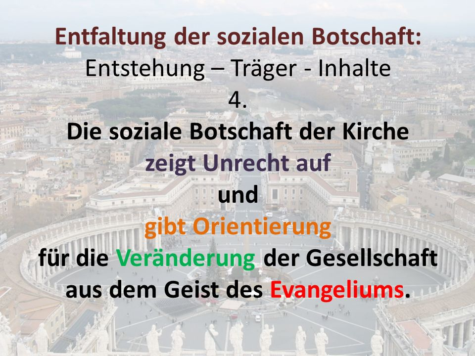 Entfaltung der sozialen Botschaft: Entstehung – Träger - Inhalte 4. Die soziale Botschaft der Kirche zeigt Unrecht auf und gibt Orientierung für die V