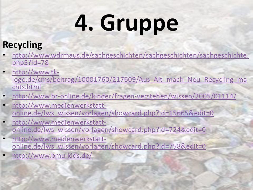 4. Gruppe Recycling http://www.wdrmaus.de/sachgeschichten/sachgeschichten/sachgeschichte. php5?id=78 http://www.wdrmaus.de/sachgeschichten/sachgeschic