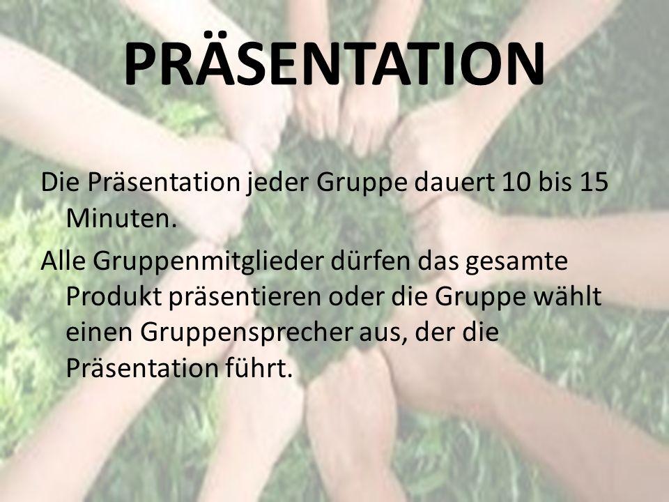 PRÄSENTATION Die Präsentation jeder Gruppe dauert 10 bis 15 Minuten. Alle Gruppenmitglieder dürfen das gesamte Produkt präsentieren oder die Gruppe wä